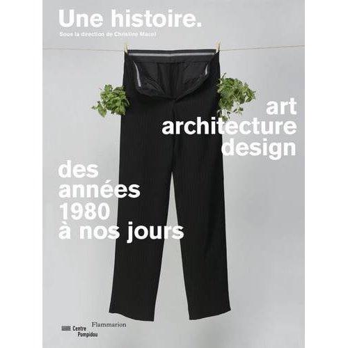 UNE HISTOIRE, ART ARCHITECTURE DESIGN  DES ANNEES 1980 A NOS JOUR CATALOGUE