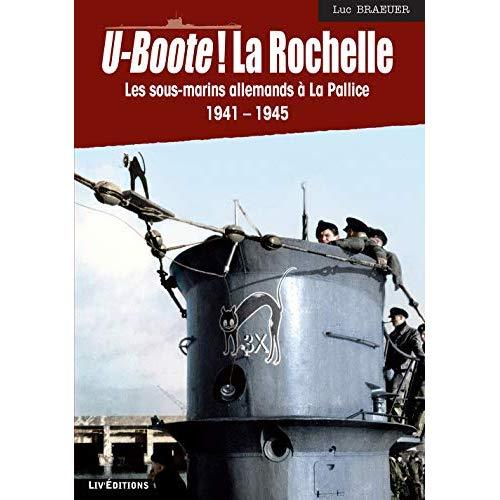 U-BOOTE ! LA ROCHELLE - LES SOUS-MARINS ALLEMANDS A LA PALLICE (1941-1945)