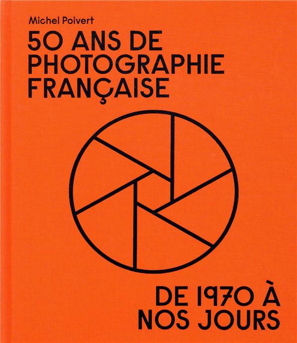 50 ANS DE PHOTOGRAPHIE FRANCAISE - DE 1970 A NOS JOURS