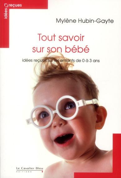 TOUT SAVOIR SUR SON BEBE - IDEES RECUES ENFANT DE 0 A 3 ANS