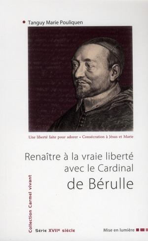 RENAITRE A LA VRAIE LIBERTE AVEC LE CARDINAL DE BERULLE