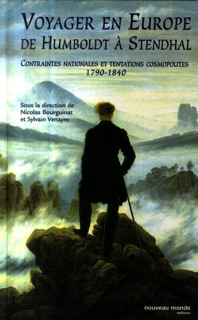 VOYAGER EN EUROPE DE HUMBOLDT A STENDHAL - CONTRAINTES NATIONALES ET TENTATIONS COSMOPOLITES 1790-18