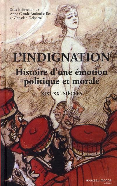 L'INDIGNATION - HISTOIRE D'UNE EMOTION POLITIQUE ET MORALE XIXE - XXE SIECLES