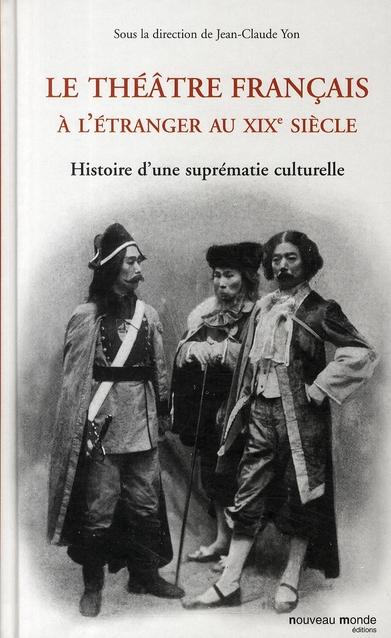 LE THEATRE FRANCAIS A L'ETRANGER AU XIXE SIECLE - HISTOIRE D'UNE SUPREMATIE CULTURELLE