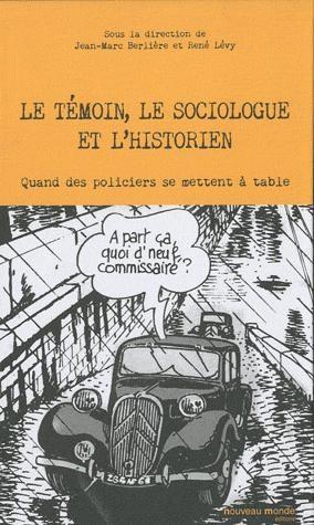 LE TEMOIN, LE SOCIOLOGUE ET L'HISTORIEN - QUAND LES POLICIERS SE METTENT A TABLE