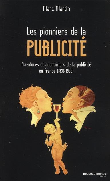 LES PIONNIERS DE LA PUBLICITE - AVENTURES ET AVENTURIERS DE LA PUBLICITE EN FRANCE (1836-1939)