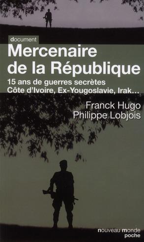 MERCENAIRE DE LA REPUBLIQUE - 15 ANS DE GUERRES SECRETES. COTE D'IVOIRE, EX-YOUGOSLAVIE, IRAK...