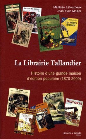 LA LIBRAIRIE TALLANDIER - HISTOIRE D'UNE GRANDE MAISON D'EDITION POPULAIRE (1870-2000)