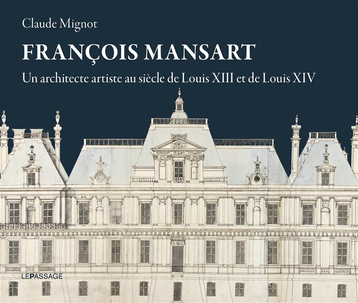 FRANCOIS MANSART, UN ARCHITECTE ARTISTE AU SIECLE DE LOUIS XIII ET LOUIS XIV