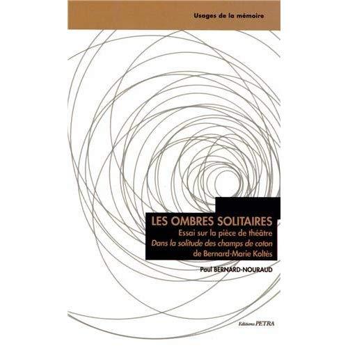 """LES OMBRES SOLITAIRES. ESSAI SUR LA PIECE DE THEATRE """"DANS LA SOLITUDE DES CHAMPS DE COTON"""""""