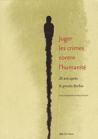 JUGER LES CRIMES CONTRE L'HUMANITE. 20 ANS APRES LE PROCES BARBIE