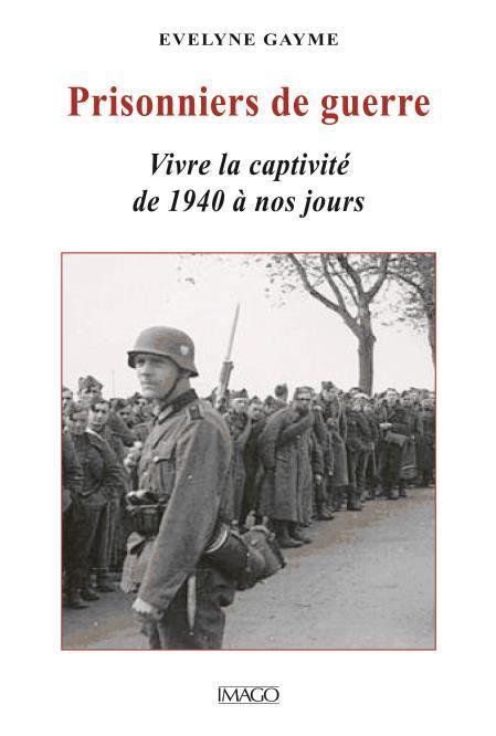PRISONNIERS DE GUERRE - VIVRE LA CAPTIVITE DE 1940  A NOS JOURS