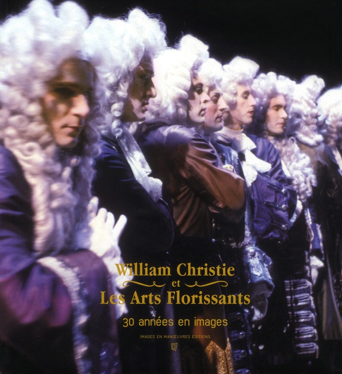 WILLIAM CHRISTIE ET LES ARTS FLORISSANTS - 30 ANS DE SUCCES EN IMAGES