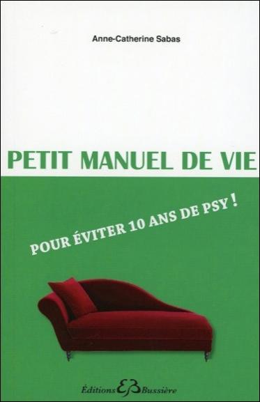 PETIT MANUEL DE VIE - POUR EVITER 10 ANS DE PSY !