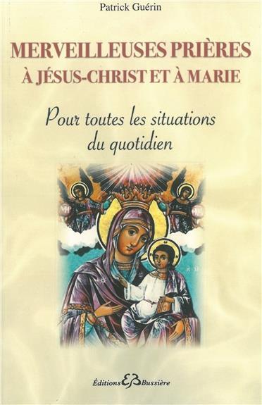 MERVEILLEUSES PRIERES A JESUS-CHRIST ET A MARIE - POUR TOUTES LES SITUATIONS DU QUOTIDIEN
