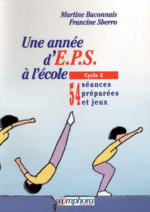 ANNEE D'EPS A L'ECOLE CYCLE 3 (UNE) 54 SEANCES PREPAREES ET JEUX