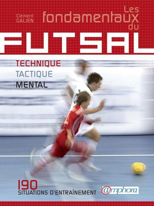 FONDAMENTAUX DU FUTSAL (LES) - TECHNIQUE, TACTIQUE, PHYSIQUE : 180 SITUATIONS