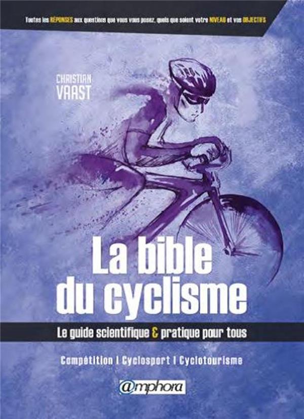 BIBLE DU CYCLISME - LE GUIDE SCIENTIFIQUE ET PRATIQUE POUR TOUS
