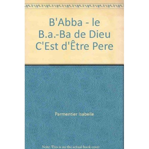 B' ABBA - LE B.A.-BA DE DIEU C'EST D'ETRE PERE