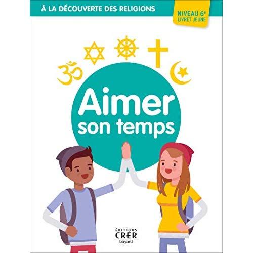 A LA DECOUVERTE DES RELIGIONS - AIMER SON TEMPS . JEUNE 6EME