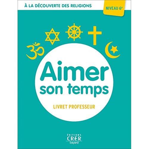 A LA DECOUVERTE DES RELIGIONS - AIMER SON TEMPS . PROFESSEUR 6EME