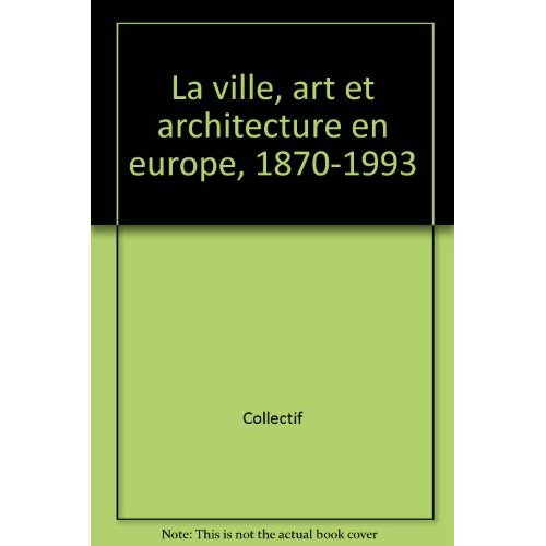 VILLE, ART ET ARCHITECTURE EN EUROPE, 1870-1993 (LA) - - EXPOSITION CENTRE GEORGES POMPIDOU 10 FEVRI
