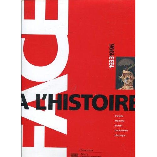 FACE A L'HISTOIRE 1933/1996 - - L'ARTISTE MODERNE DEVANT L'EVENEMENT HISTORIQUE
