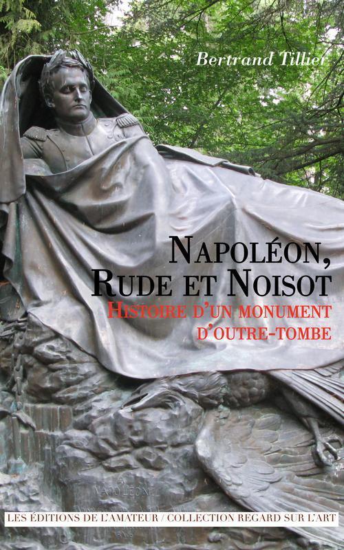 NAPOLEON, RUDE ET NOISOT - HISTOIRE D'UN MONUMENT D'OUTRE-TOMBE