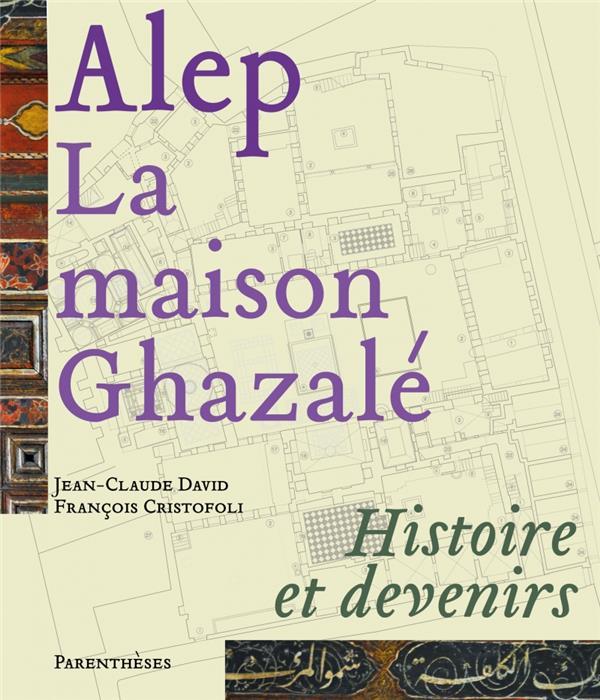 ALEP, LA MAISON GHAZALE - HISTOIRE ET DEVENIRS