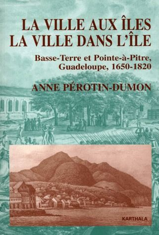 VILLE AUX ILES, LA VILLE DANS L'ILE. BASSE-TERRE ET POINTE-A-PITRE, GUADELOUPE, 1650-1820