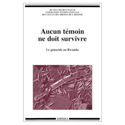 AUCUN TEMOIN NE DOIT SURVIVRE. LE GENOCIDE AU RWANDA