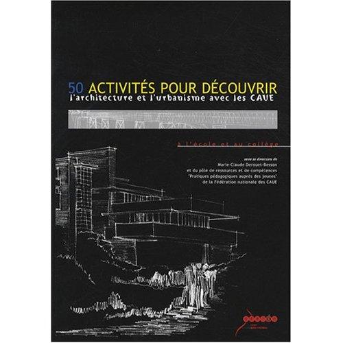 50 ACTIVITES POUR DECOUVRIR L'ARCHITECTURE ET L'URBANISME AVEC LES CA UE (CONSEIL D'ARCHITECTURE D'U