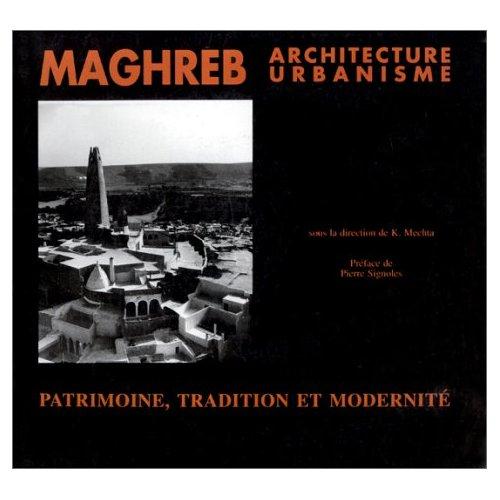 MAGHREB ARCHITECTURE ET URBANISME. PATRIMOINE, TRADITION ET MODERNITE
