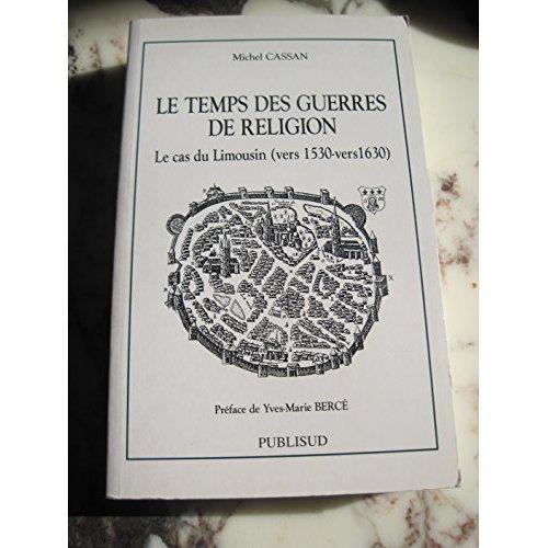 LE TEMPS DES GUERRES DE RELIGION. LE CAS DU LIMOUSIN (VERS1530-VERS1630)