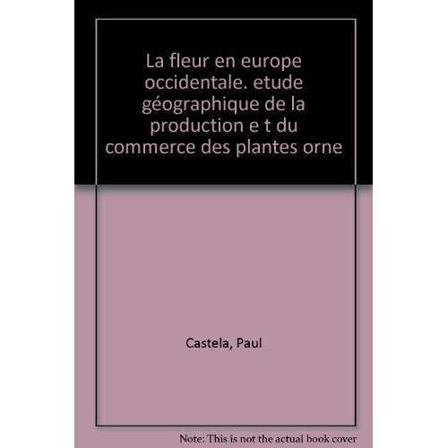 LA FLEUR EN EUROPE OCCIDENTALE. ETUDE GEOGRAPHIQUE DE LA PRODUCTION E T DU COMMERCE DES PLANTES ORNE