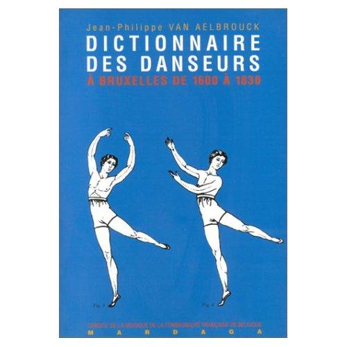 DICTIONNAIRE DES DANSEURS, CHOREGRAPHES, ET MAITRES DE DANSE A BRUXELLES DE 1600 A 1830