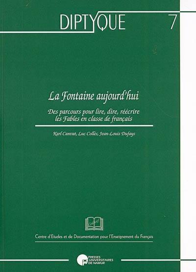 LA FONTAINE, AUJOURD'HUI. DES PARCOURS POUR LIRE, DIRE, REECRIRE LES FABLES EN CLASSE DE FRANCAIS