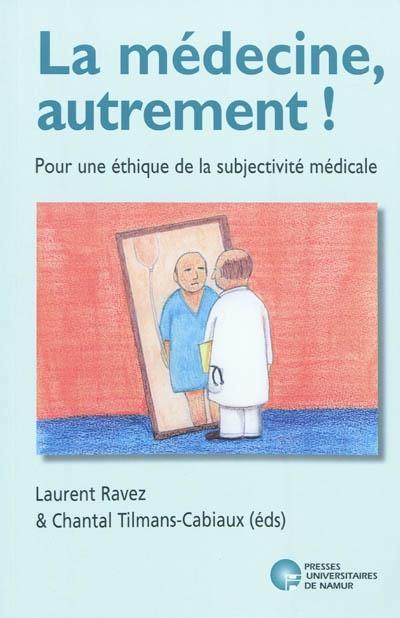 LA MEDECINE, AUTREMENT ! POUR UNE ETHIQUE DE LA SUBJECTIVITE MEDICALE