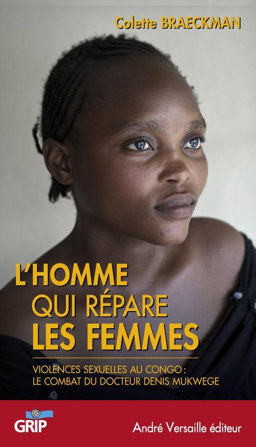 L HOMME QUI REPARE LES FEMMES VIOLENCES SEXUELLES AU CONGO LE COMBAT DU DOCTEUR MUKWEGE
