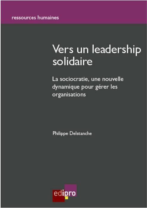 VERS UN LEADERSHIP SOLIDAIRE - LA SOCIOCRATIE : UNE NOUVELLE DYNAMIQUE POUR GERER LES ORGANISATIONS