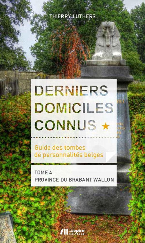 DERNIERS DOMICILES CONNUS - GUIDE DES TOMBES DES PERSONNALITES BELGES - TOME 4 : PROVINCE DU BRABANT