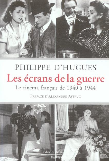 LES ECRANS DE LA GUERRE - LE CINEMA FRANCAIS DE 1940 A 1944