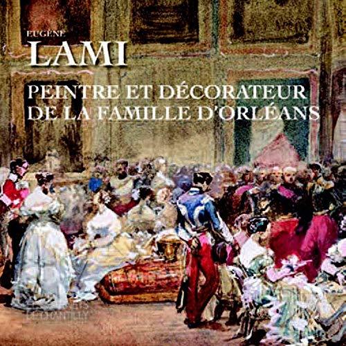 EUGENE LAMI - PEINTRE ET DECORATEUR DE LA FAMILLE D'ORLEANS