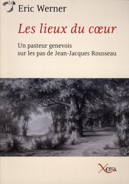 LES LIEUX DU COEUR - UN PASTEUR GENEVOIS SUR LES PAS DE ROUSS