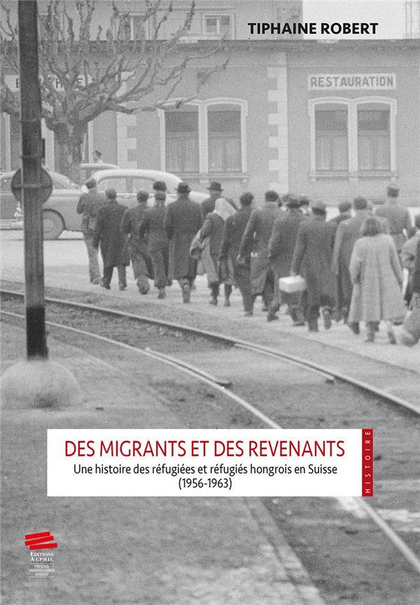 DES MIGRANTS ET DES REVENANTS.. UNE HISTOIRE DES REFUGIEES ET REFUGIE S HONGROIS EN SUISSE (1956-196