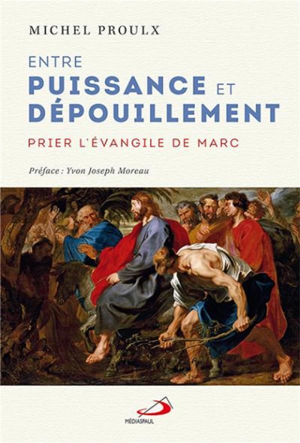 ENTRE PUISSANCE ET DEPOUILLEMENT - PRIER L'EVANGILE DE MARC