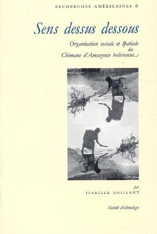 SENS DESSUS DESSOUS. ORGANISATION SOCIALE ET SPATIALE DES CHIMANE D'A MAZONIE BOLIVIENNE