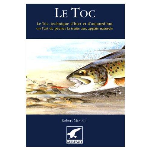 LE TOC LE TOC, TECHNIQUE D'HIER ET D'AUJOURD'HUI OU L'ART DE PECHER LA TRUITE AUX APPATS NATURELS