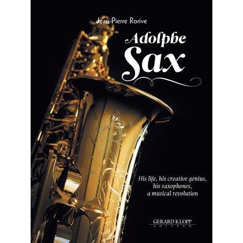 ADOLPHE SAX - HIS LIFE, HIS CREATIVE GENIUS, HIS SAXOPHONES, A MUSICAL REVOLUTION