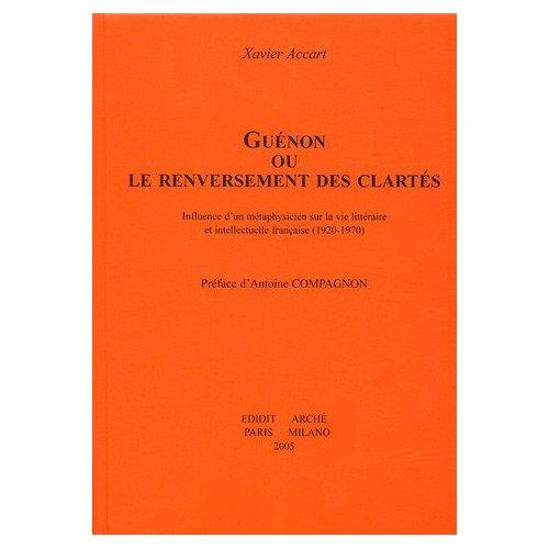 GUENON OU LE RENVERSEMENT DES CLARTES : INFLUENCE D'UN METAPHYSICIEN SUR LA VIE INTELLECTUELLE FRANC